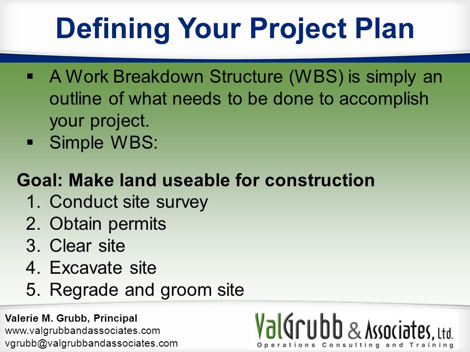 Valerie M. Grubb, Principal www.valgrubbandassociates.com vgrubb@valgrubbandassociates.com Defining Your Project Plan  A Work Breakdown Structure (WB