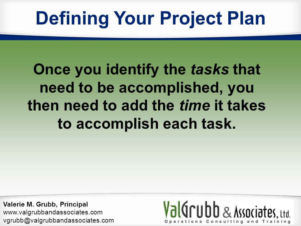Valerie M. Grubb, Principal www.valgrubbandassociates.com vgrubb@valgrubbandassociates.com Defining Your Project Plan Once you identify the tasks that