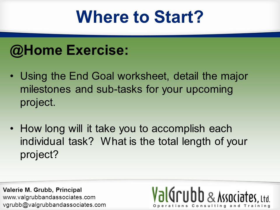 Valerie M. Grubb, Principal www.valgrubbandassociates.com vgrubb@valgrubbandassociates.com Where to Start? @Home Exercise: Using the End Goal workshee