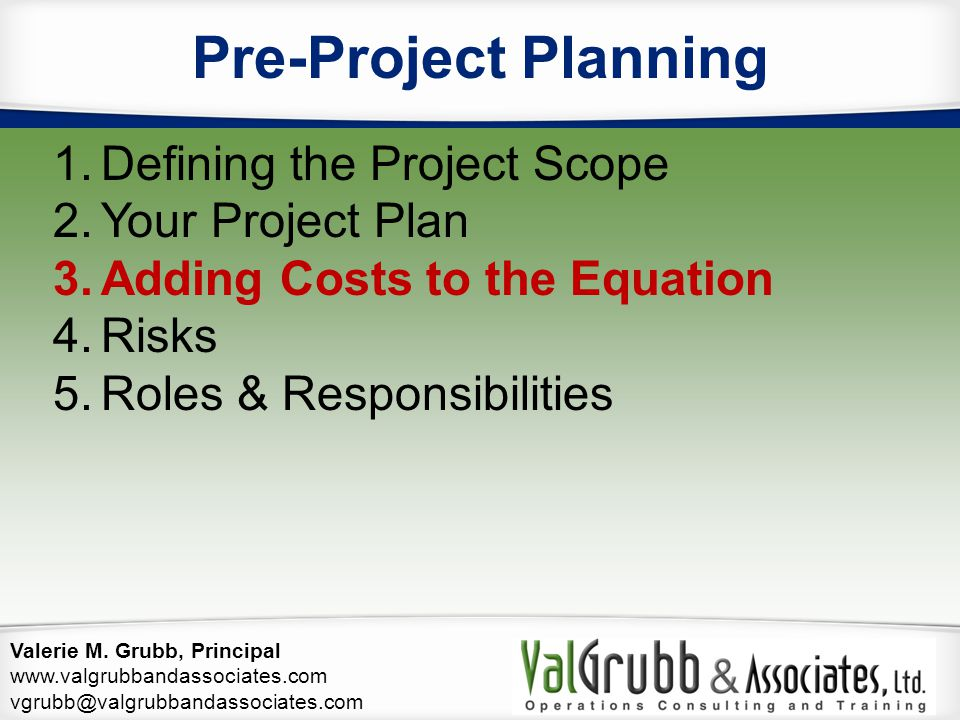 Valerie M. Grubb, Principal www.valgrubbandassociates.com vgrubb@valgrubbandassociates.com Pre-Project Planning 1.Defining the Project Scope 2.Your Pr