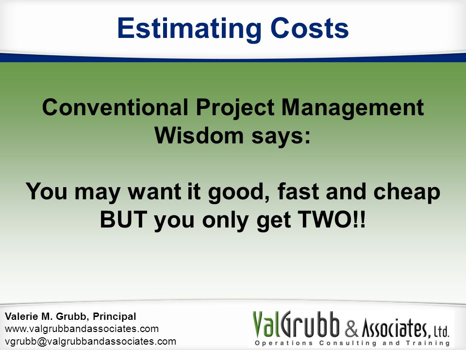 Valerie M. Grubb, Principal www.valgrubbandassociates.com vgrubb@valgrubbandassociates.com Estimating Costs Conventional Project Management Wisdom say