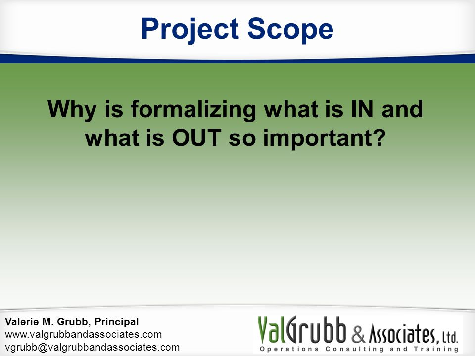 Valerie M. Grubb, Principal www.valgrubbandassociates.com vgrubb@valgrubbandassociates.com Project Scope Why is formalizing what is IN and what is OUT