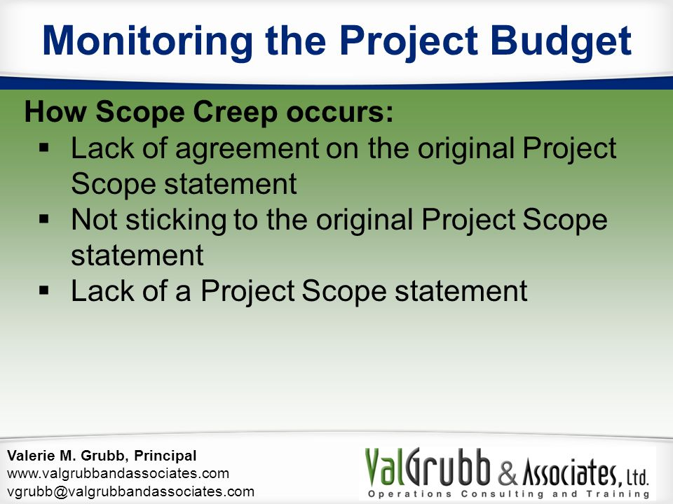 Valerie M. Grubb, Principal www.valgrubbandassociates.com vgrubb@valgrubbandassociates.com Monitoring the Project Budget How Scope Creep occurs:  Lac