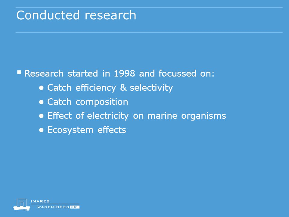 Conducted research  Research started in 1998 and focussed on: ● Catch efficiency & selectivity ● Catch composition ● Effect of electricity on marine