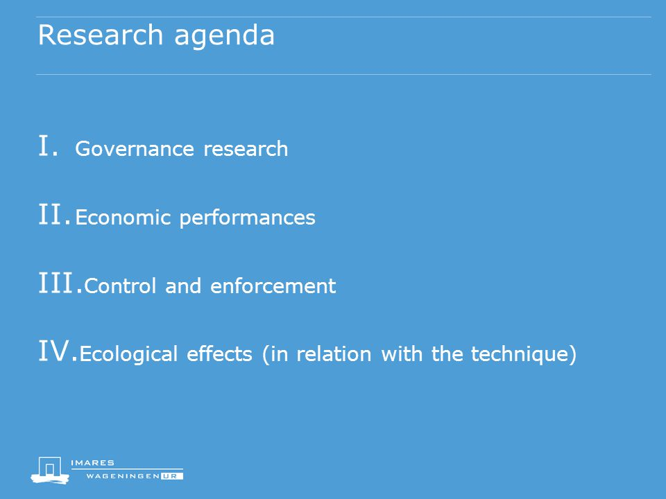Research agenda I. Governance research II. Economic performances III. Control and enforcement IV. Ecological effects (in relation with the technique)
