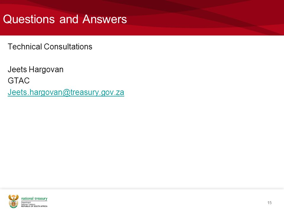 Questions and Answers Technical Consultations Jeets Hargovan GTAC Jeets.hargovan@treasury.gov.za 15