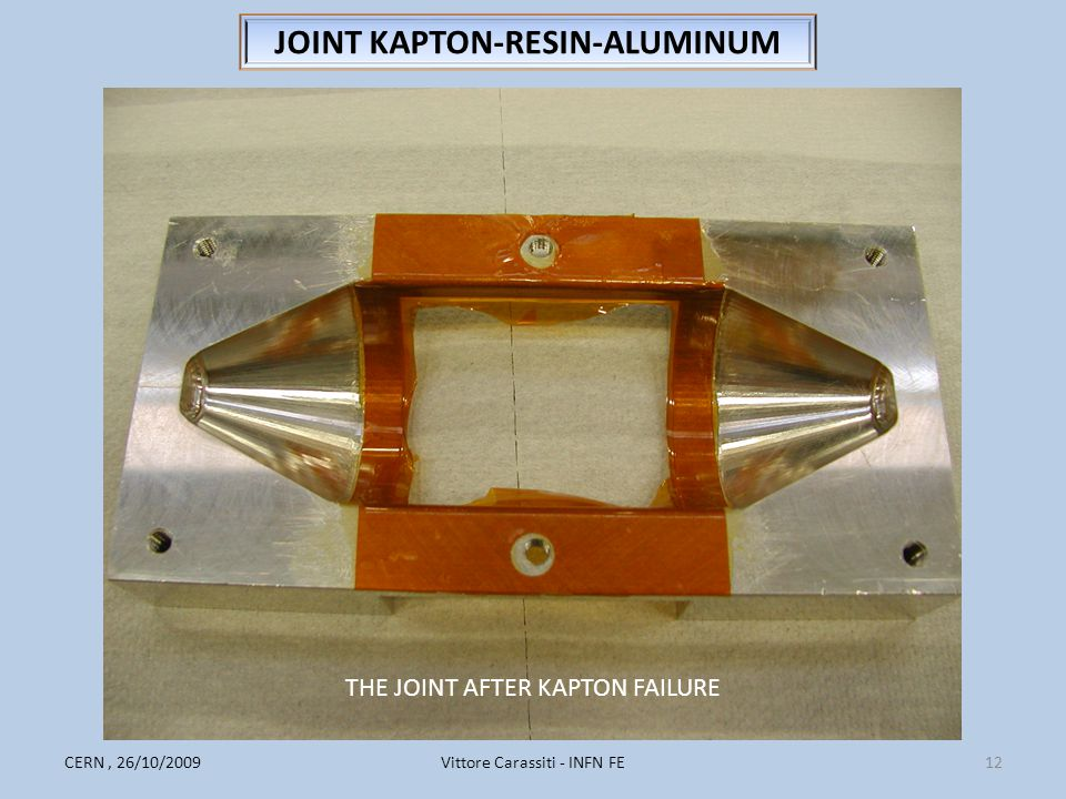Vittore Carassiti - INFN FE12CERN, 26/10/2009 JOINT KAPTON-RESIN-ALUMINUM THE JOINT AFTER KAPTON FAILURE