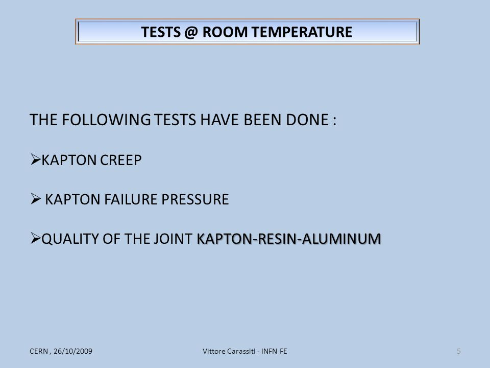Vittore Carassiti - INFN FE5CERN, 26/10/2009 TESTS @ ROOM TEMPERATURE THE FOLLOWING TESTS HAVE BEEN DONE :  KAPTON CREEP  KAPTON FAILURE PRESSURE KAPTON-RESIN-ALUMINUM  QUALITY OF THE JOINT KAPTON-RESIN-ALUMINUM