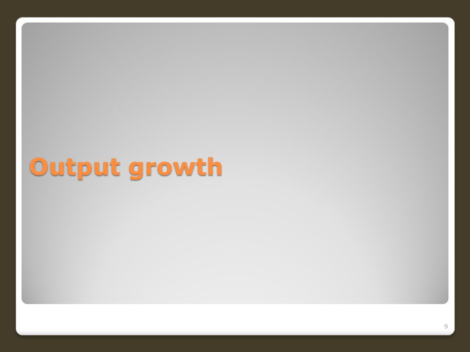 Output growth 9