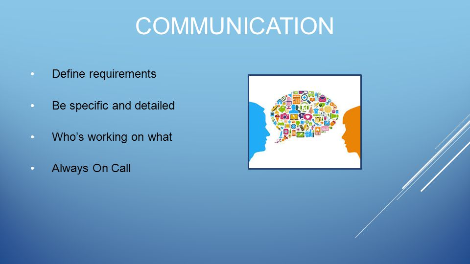 COMMUNICATION Define requirements Be specific and detailed Who's working on what Always On Call