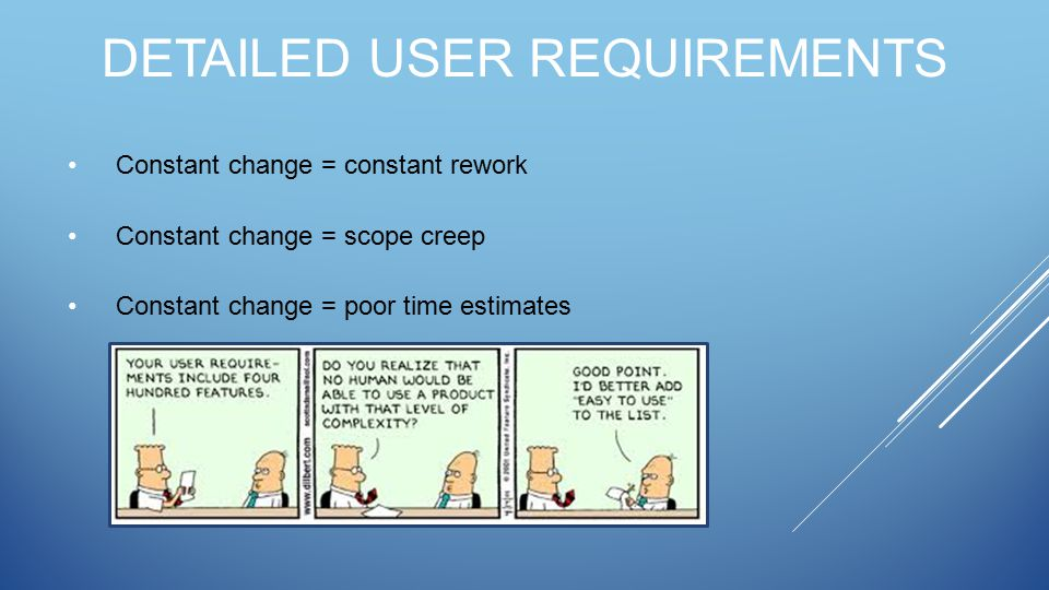 DETAILED USER REQUIREMENTS Constant change = constant rework Constant change = scope creep Constant change = poor time estimates