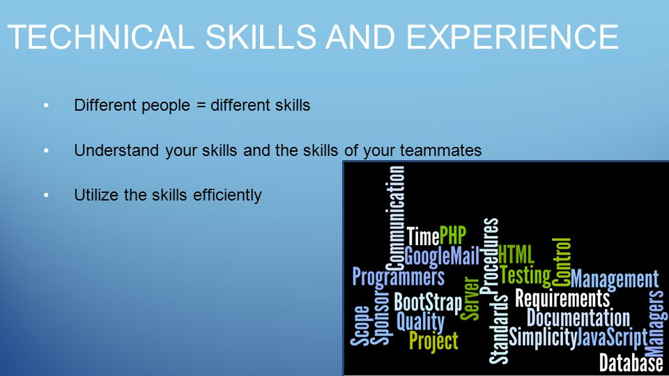 TECHNICAL SKILLS AND EXPERIENCE Different people = different skills Understand your skills and the skills of your teammates Utilize the skills efficiently
