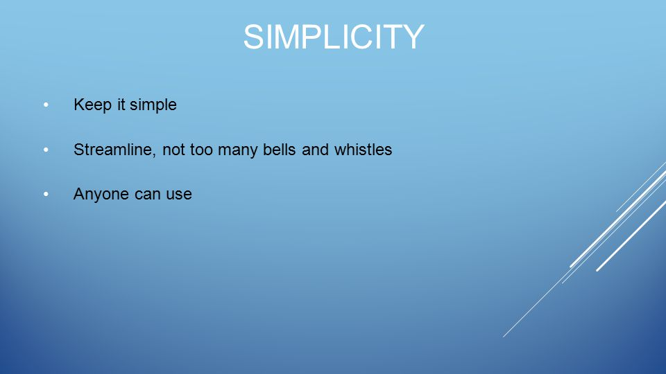 SIMPLICITY Keep it simple Streamline, not too many bells and whistles Anyone can use