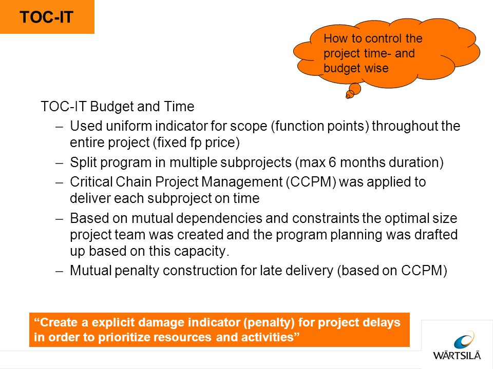TOC-IT TOC-IT Budget and Time –Used uniform indicator for scope (function points) throughout the entire project (fixed fp price) –Split program in multiple subprojects (max 6 months duration) –Critical Chain Project Management (CCPM) was applied to deliver each subproject on time –Based on mutual dependencies and constraints the optimal size project team was created and the program planning was drafted up based on this capacity.
