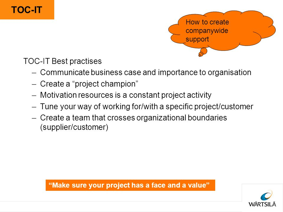 TOC-IT TOC-IT Best practises –Communicate business case and importance to organisation –Create a project champion –Motivation resources is a constant project activity –Tune your way of working for/with a specific project/customer –Create a team that crosses organizational boundaries (supplier/customer) How to create companywide support Make sure your project has a face and a value