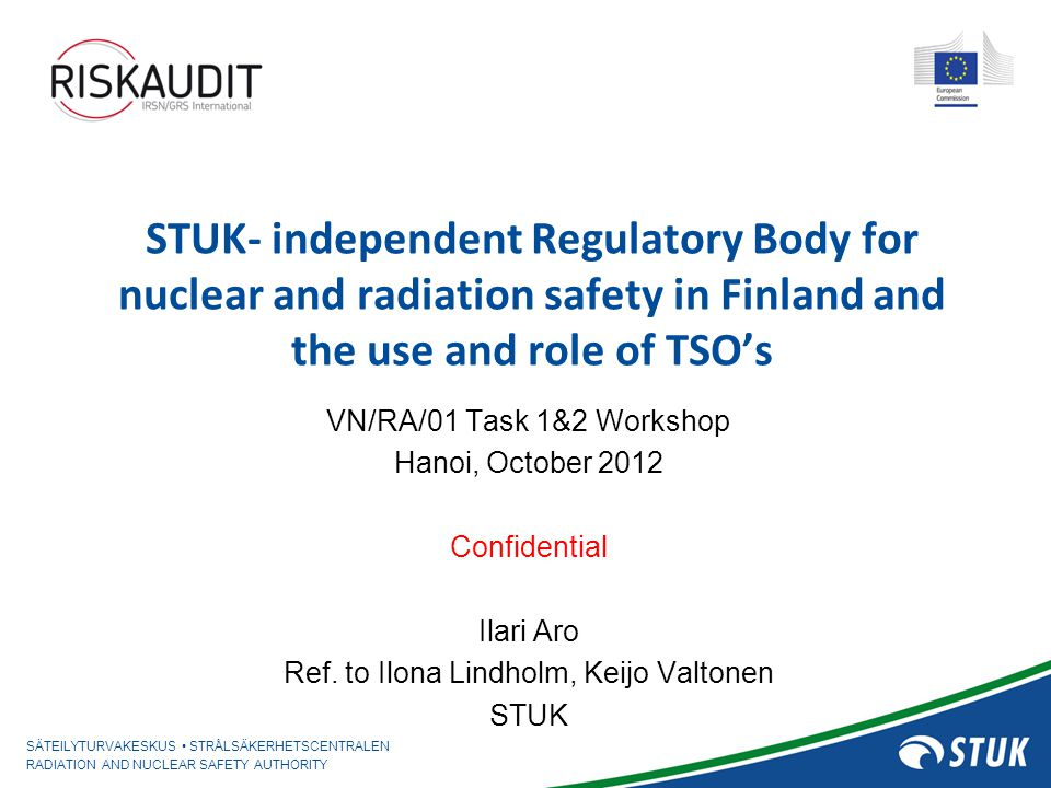 SÄTEILYTURVAKESKUS STRÅLSÄKERHETSCENTRALEN RADIATION AND NUCLEAR SAFETY AUTHORITY 22 October 2012 / IA Codes used for LOVISA - VVER ANALYSISLICENSEEREGULATOR Core calculationHEXBUnot performed Transient analys.HEXTRAN (3D)TRAB (3D) LOCA analysisAPROS RELAP5 / (APROS) / FRAP- TRAN ContainmentAPROSCONTEMPT Structural analys.commercial codesnot performed Severe accidentMAAP / MELCORMELCOR Radioact.