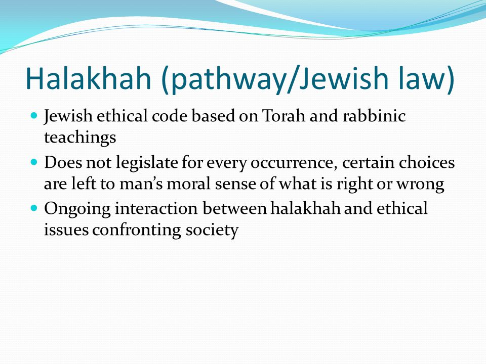 Halakhah (pathway/Jewish law) Jewish ethical code based on Torah and rabbinic teachings Does not legislate for every occurrence, certain choices are left to man's moral sense of what is right or wrong Ongoing interaction between halakhah and ethical issues confronting society