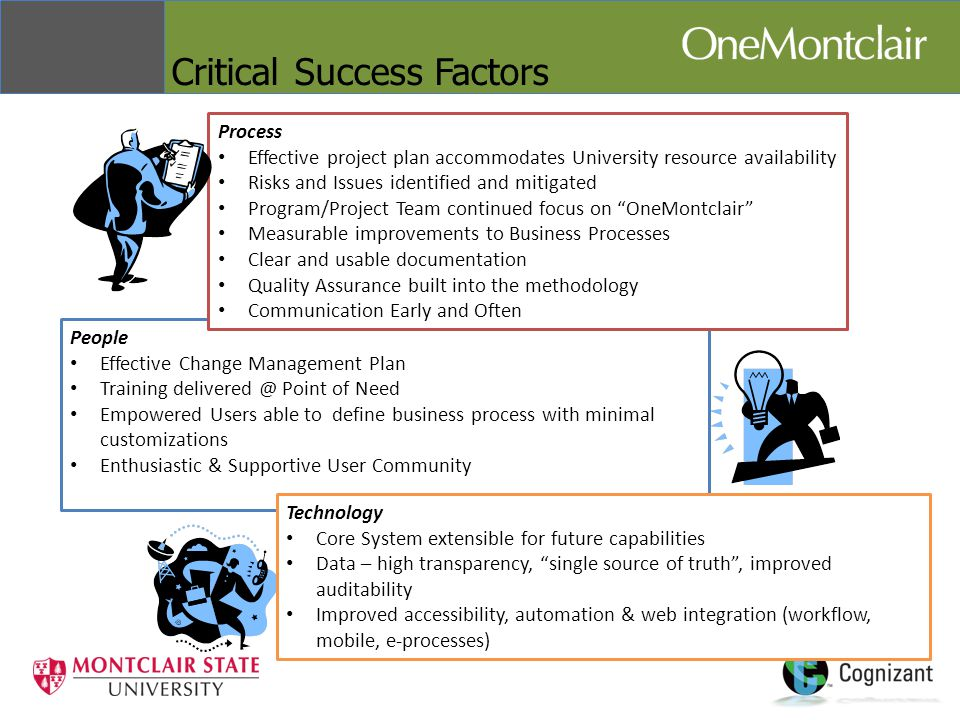 Critical Success Factors People Effective Change Management Plan Training delivered @ Point of Need Empowered Users able to define business process with minimal customizations Enthusiastic & Supportive User Community Technology Core System extensible for future capabilities Data – high transparency, single source of truth , improved auditability Improved accessibility, automation & web integration (workflow, mobile, e-processes) Process Effective project plan accommodates University resource availability Risks and Issues identified and mitigated Program/Project Team continued focus on OneMontclair Measurable improvements to Business Processes Clear and usable documentation Quality Assurance built into the methodology Communication Early and Often