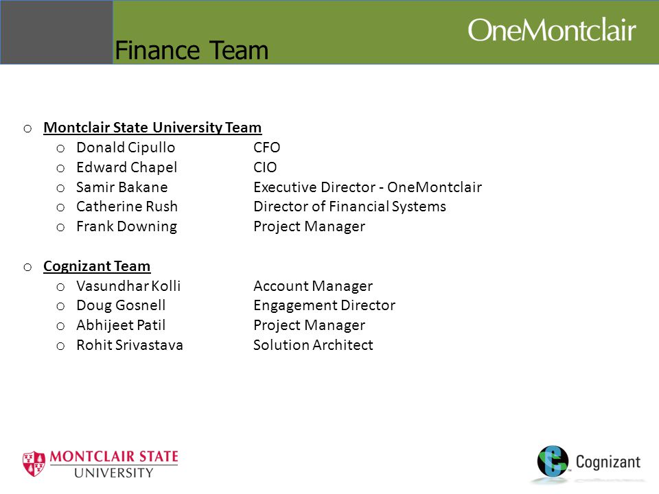 Finance Team o Montclair State University Team o Donald CipulloCFO o Edward ChapelCIO o Samir BakaneExecutive Director - OneMontclair o Catherine RushDirector of Financial Systems o Frank DowningProject Manager o Cognizant Team o Vasundhar KolliAccount Manager o Doug GosnellEngagement Director o Abhijeet Patil Project Manager o Rohit SrivastavaSolution Architect