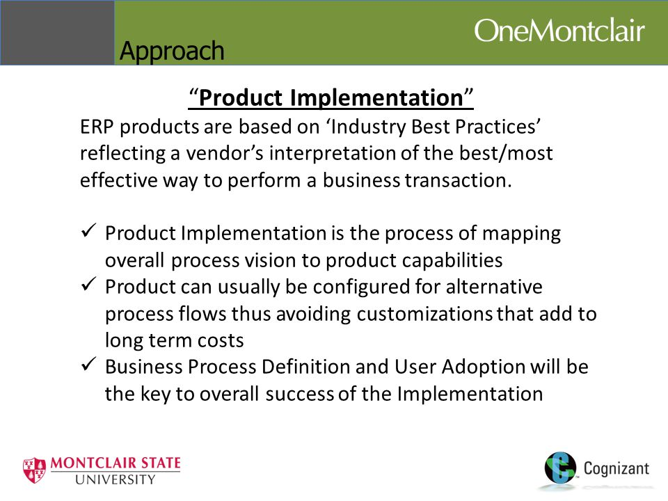 Approach Product Implementation ERP products are based on 'Industry Best Practices' reflecting a vendor's interpretation of the best/most effective way to perform a business transaction.