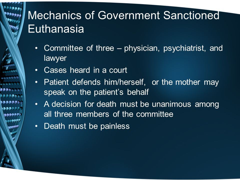 Mechanics of Government Sanctioned Euthanasia Committee of three – physician, psychiatrist, and lawyer Cases heard in a court Patient defends him/herself, or the mother may speak on the patient's behalf A decision for death must be unanimous among all three members of the committee Death must be painless