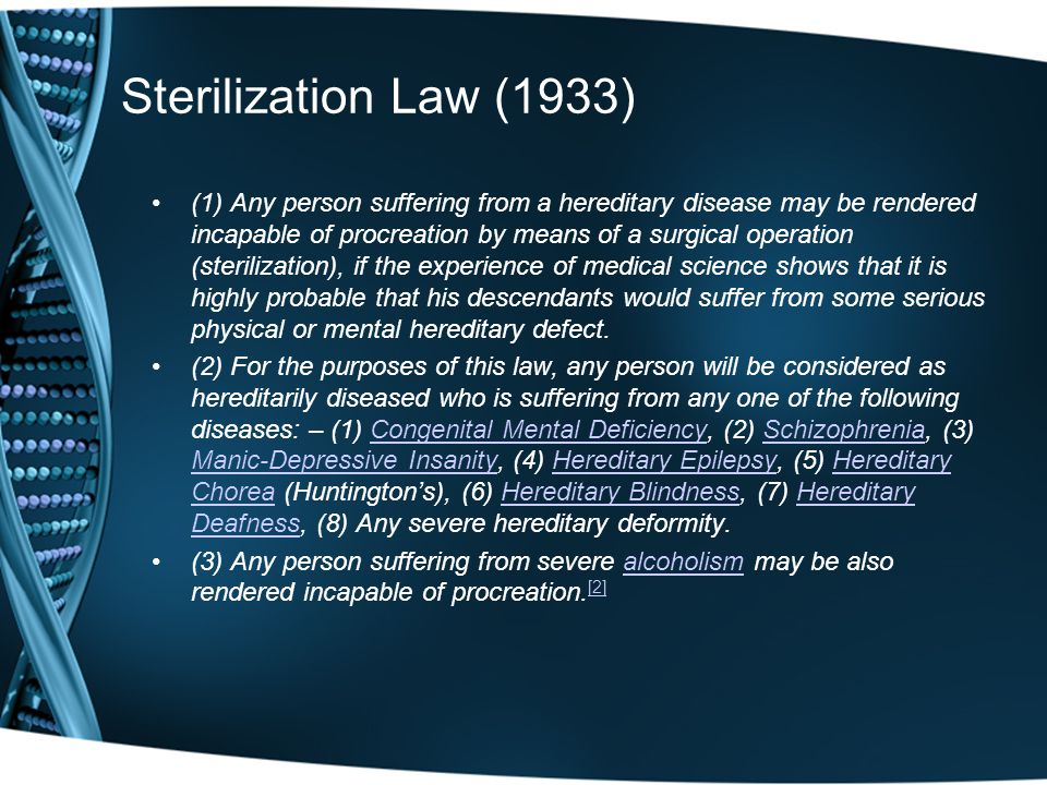 Sterilization Law (1933) (1) Any person suffering from a hereditary disease may be rendered incapable of procreation by means of a surgical operation (sterilization), if the experience of medical science shows that it is highly probable that his descendants would suffer from some serious physical or mental hereditary defect.