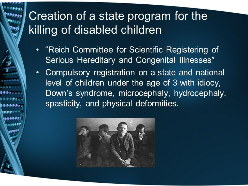 Creation of a state program for the killing of disabled children Reich Committee for Scientific Registering of Serious Hereditary and Congenital Illnesses Compulsory registration on a state and national level of children under the age of 3 with idiocy, Down's syndrome, microcephaly, hydrocephaly, spasticity, and physical deformities.