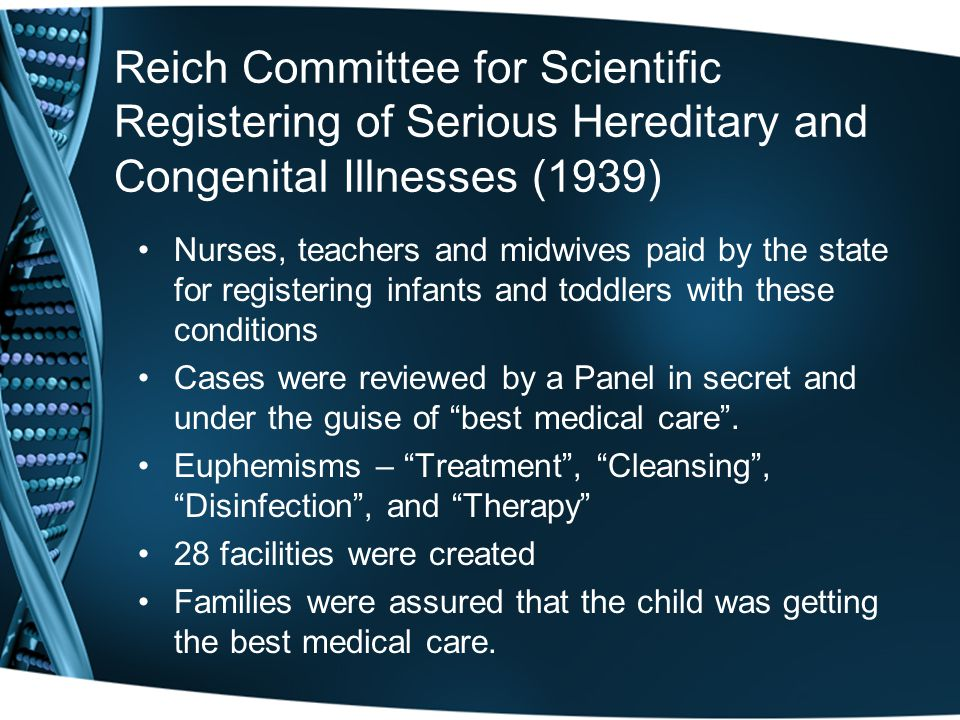 Reich Committee for Scientific Registering of Serious Hereditary and Congenital Illnesses (1939) Nurses, teachers and midwives paid by the state for registering infants and toddlers with these conditions Cases were reviewed by a Panel in secret and under the guise of best medical care .