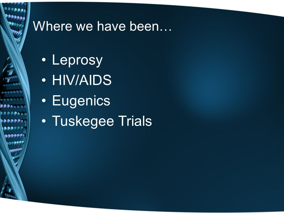 Where we have been… Leprosy HIV/AIDS Eugenics Tuskegee Trials