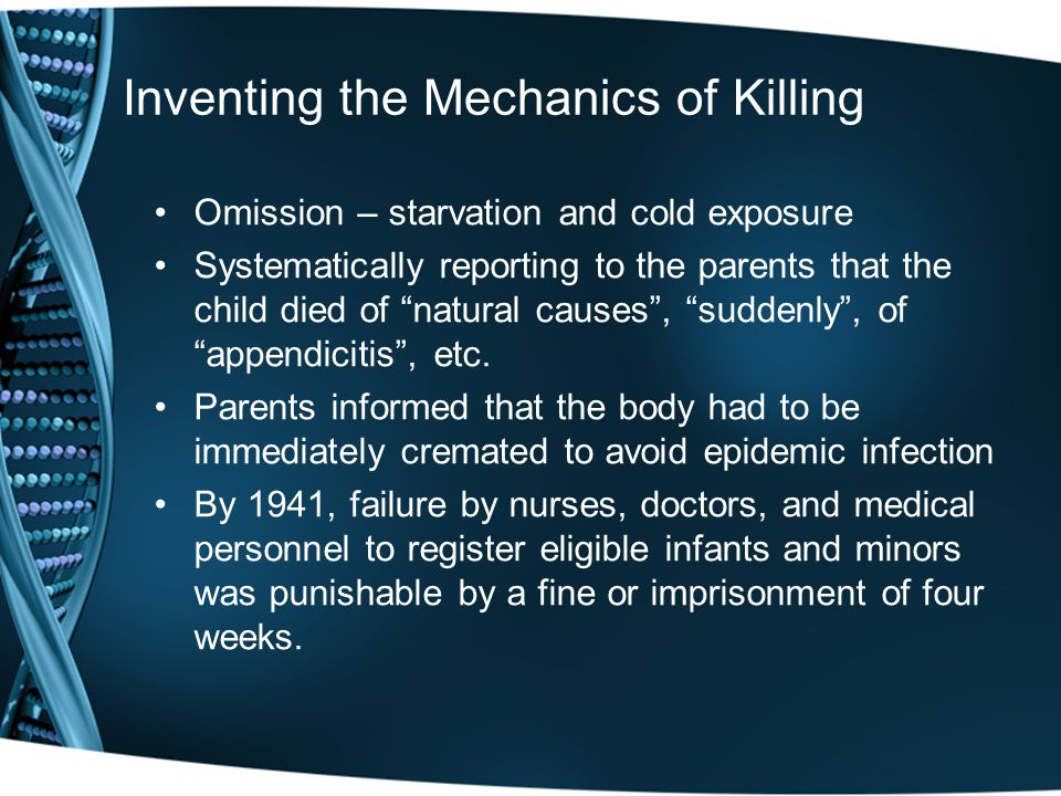 Inventing the Mechanics of Killing Omission – starvation and cold exposure Systematically reporting to the parents that the child died of natural causes , suddenly , of appendicitis , etc.