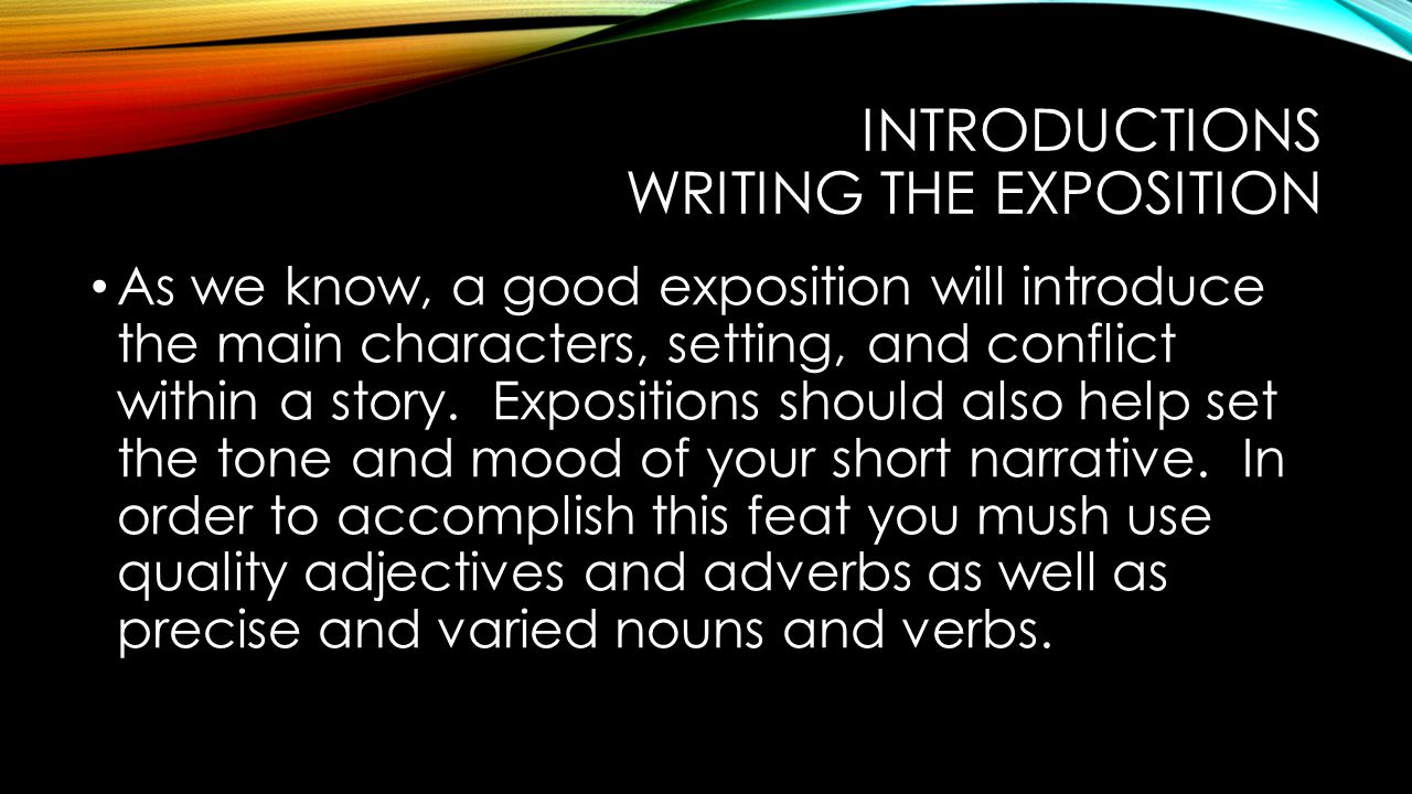 INTRODUCTIONS WRITING THE EXPOSITION As we know, a good exposition will introduce the main characters, setting, and conflict within a story. Expositio
