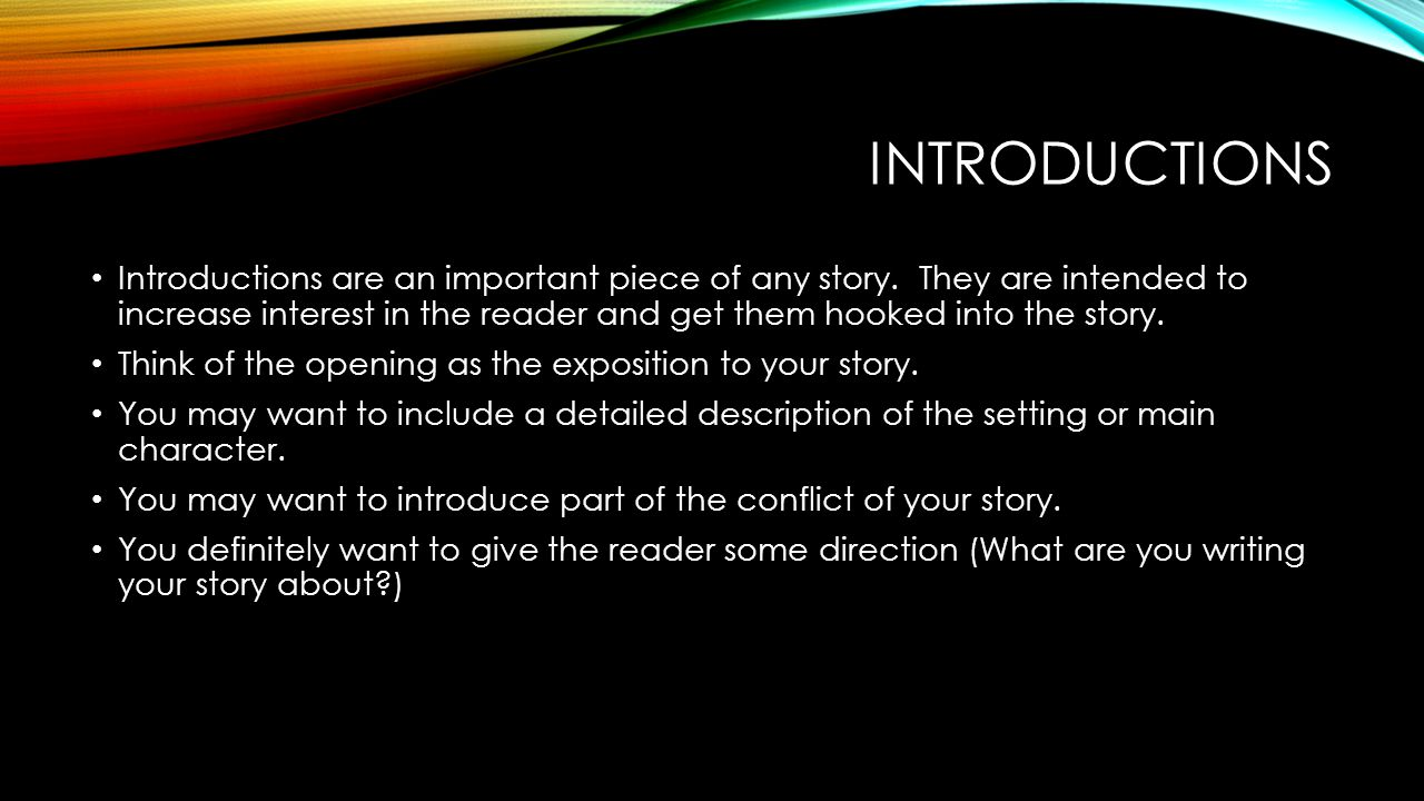 INTRODUCTIONS Introductions are an important piece of any story. They are intended to increase interest in the reader and get them hooked into the sto