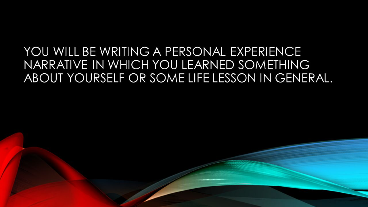 YOU WILL BE WRITING A PERSONAL EXPERIENCE NARRATIVE IN WHICH YOU LEARNED SOMETHING ABOUT YOURSELF OR SOME LIFE LESSON IN GENERAL.