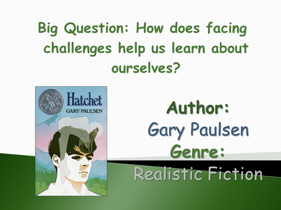 Author: Gary Paulsen Genre: Realistic Fiction Big Question: How does facing challenges help us learn about ourselves?