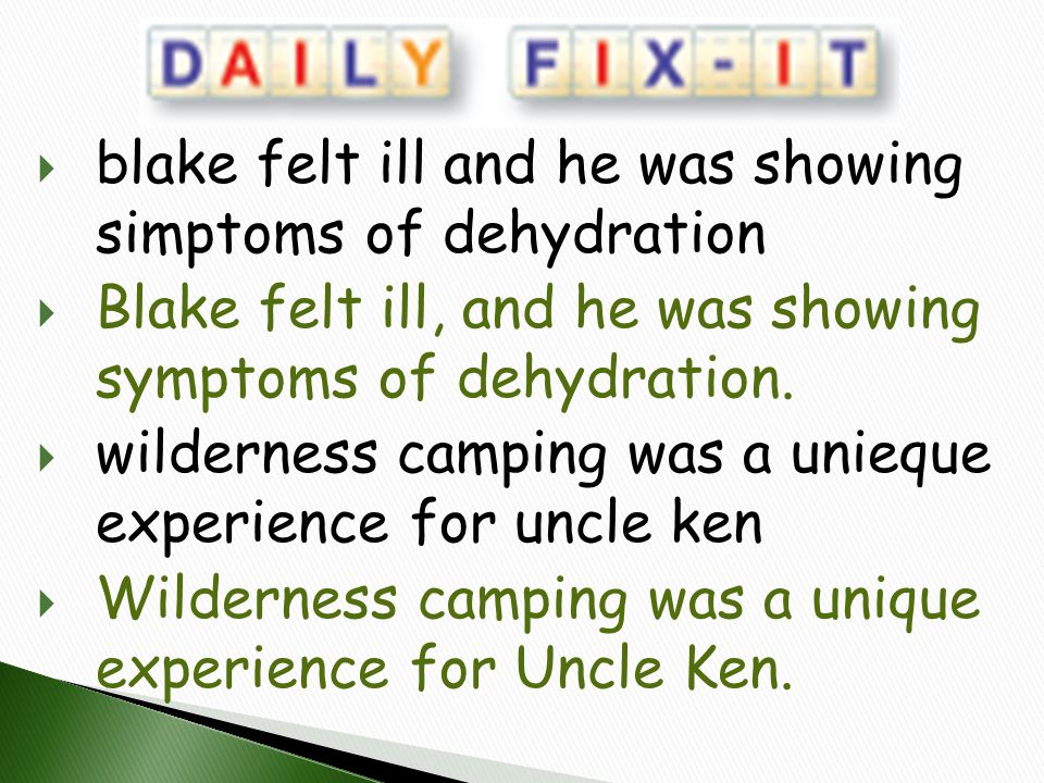  blake felt ill and he was showing simptoms of dehydration  Blake felt ill, and he was showing symptoms of dehydration.  wilderness camping was a u