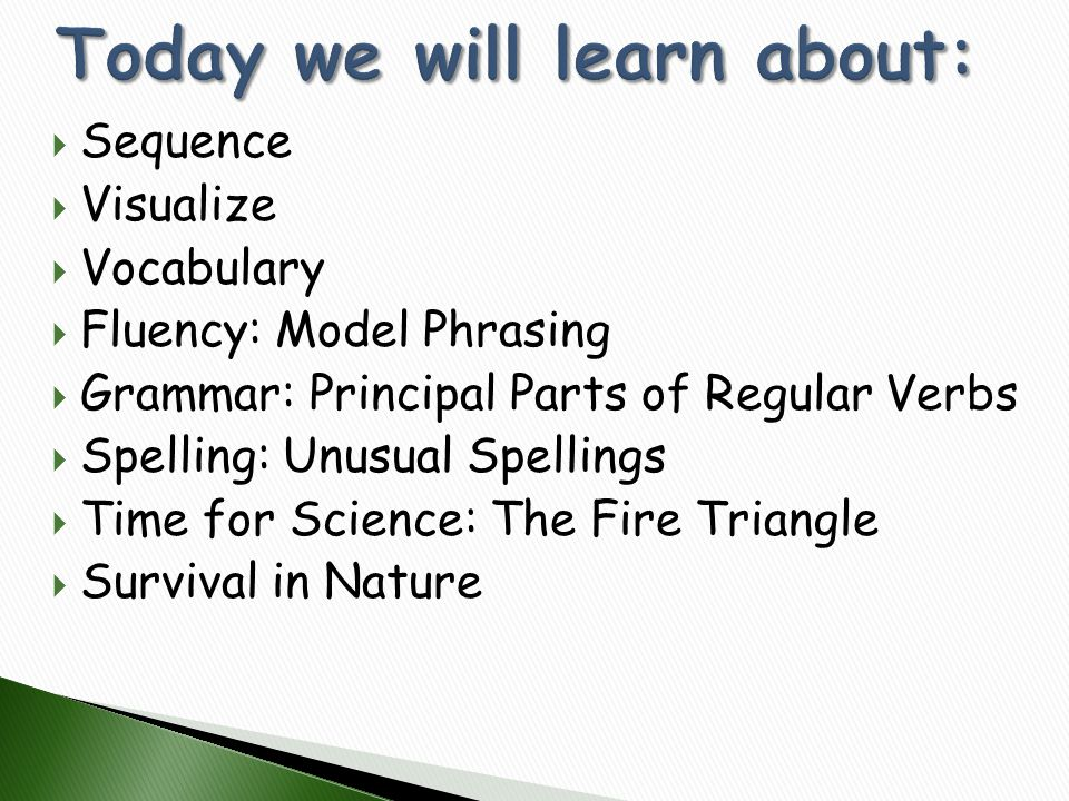  Sequence  Visualize  Vocabulary  Fluency: Model Phrasing  Grammar: Principal Parts of Regular Verbs  Spelling: Unusual Spellings  Time for Sci