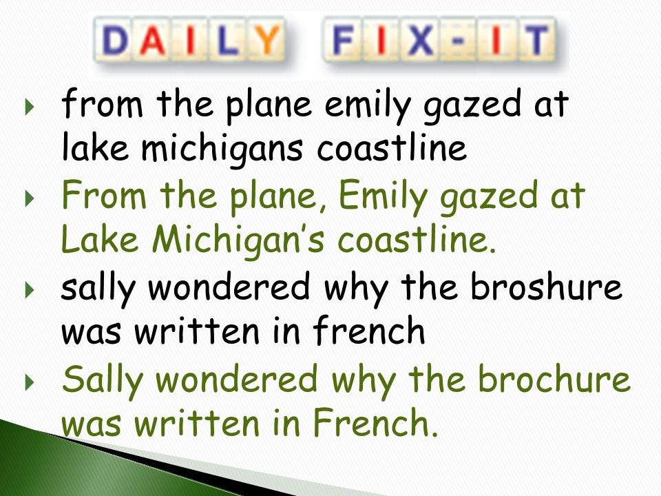  from the plane emily gazed at lake michigans coastline  From the plane, Emily gazed at Lake Michigan's coastline.  sally wondered why the broshure