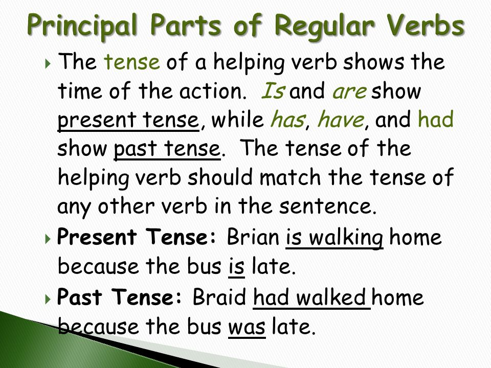  The tense of a helping verb shows the time of the action. Is and are show present tense, while has, have, and had show past tense. The tense of the