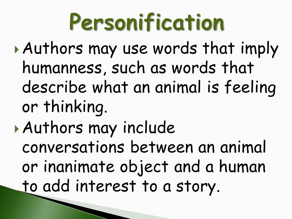  Authors may use words that imply humanness, such as words that describe what an animal is feeling or thinking.  Authors may include conversations b