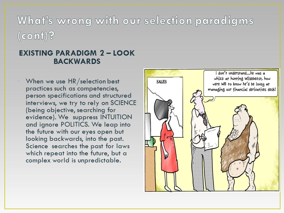 EXISTING PARADIGM 2 – LOOK BACKWARDS When we use HR/selection best practices such as competencies, person specifications and structured interviews, we try to rely on SCIENCE (being objective, searching for evidence).