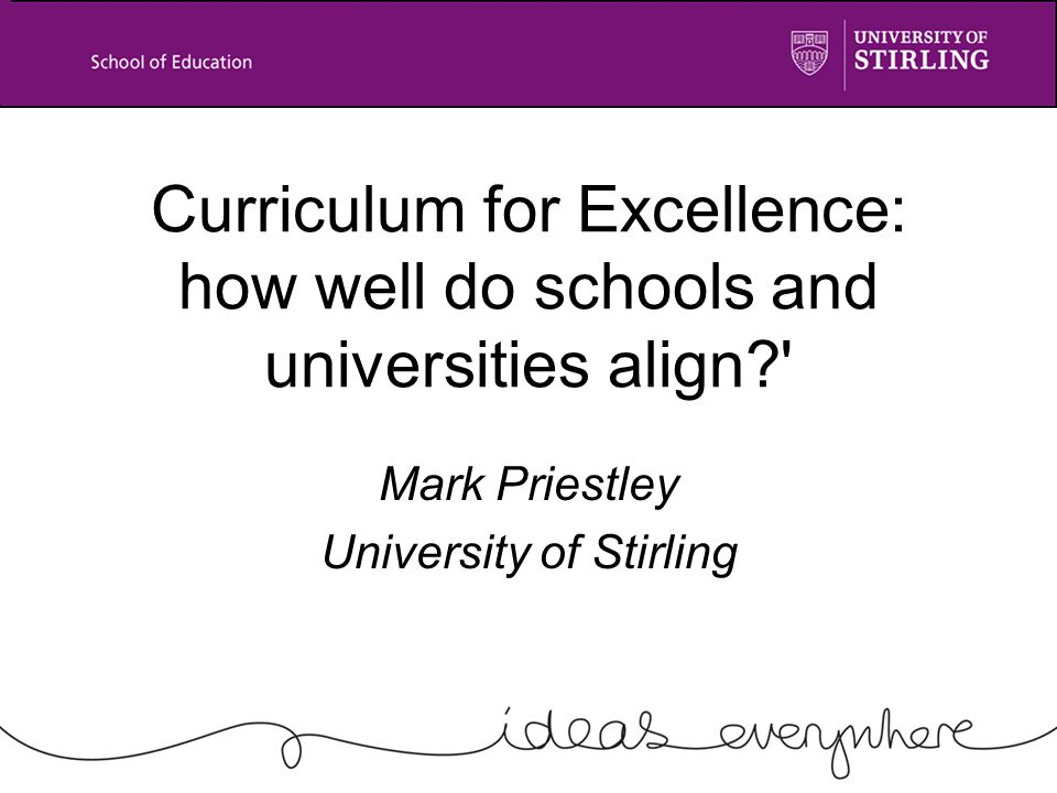 Curriculum for Excellence: how well do schools and universities align Mark Priestley University of Stirling