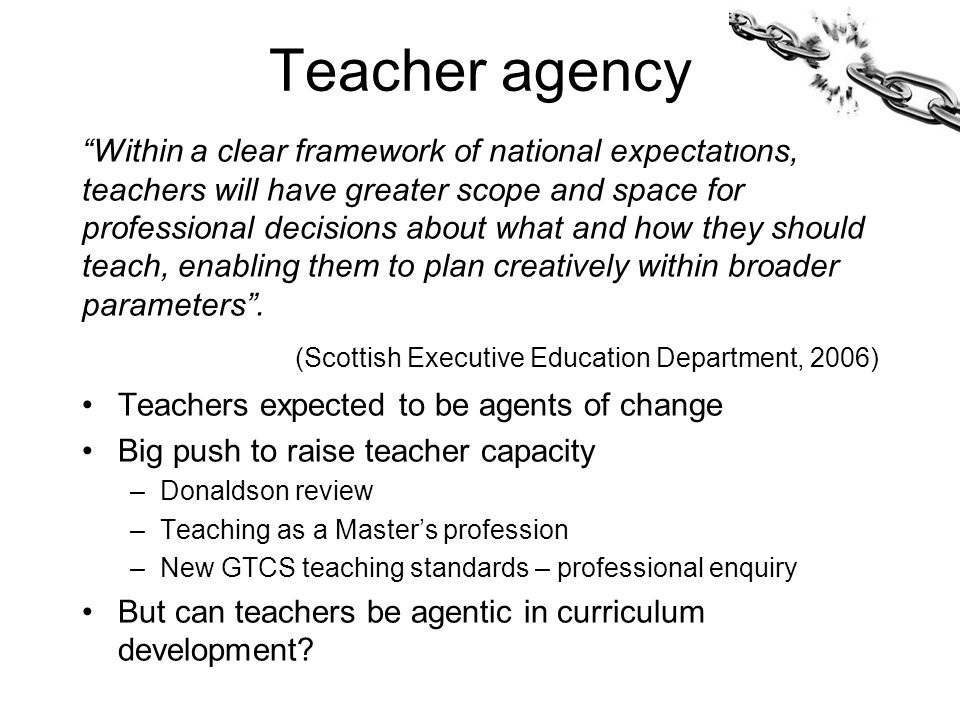 Teacher agency Within a clear framework of national expectations, teachers will have greater scope and space for professional decisions about what and how they should teach, enabling them to plan creatively within broader parameters .