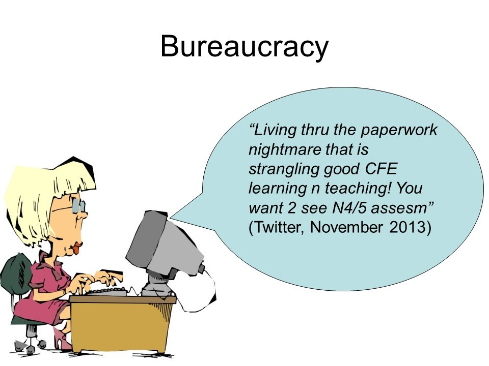"""Bureaucracy """"Living thru the paperwork nightmare that is strangling good CFE learning n teaching! You want 2 see N4/5 assesm"""" (Twitter, November 2013)"""