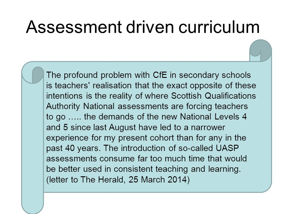 Assessment driven curriculum The profound problem with CfE in secondary schools is teachers realisation that the exact opposite of these intentions is the reality of where Scottish Qualifications Authority National assessments are forcing teachers to go …..