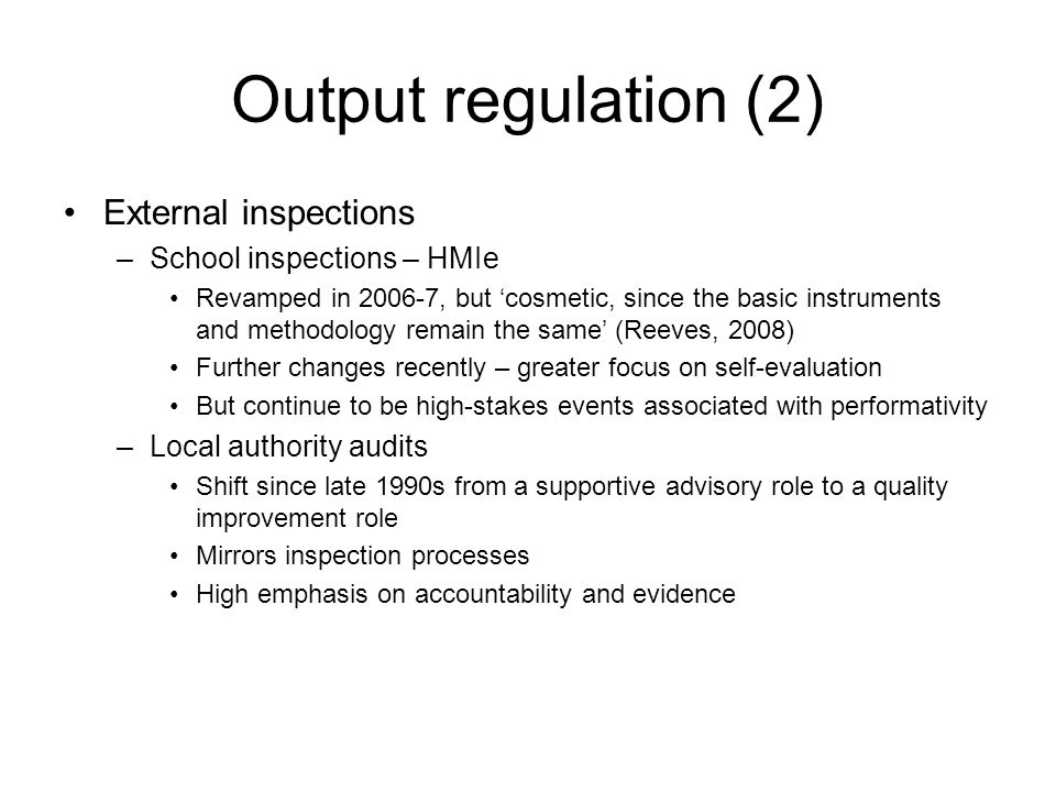 Output regulation (2) External inspections –School inspections – HMIe Revamped in 2006-7, but 'cosmetic, since the basic instruments and methodology remain the same' (Reeves, 2008) Further changes recently – greater focus on self-evaluation But continue to be high-stakes events associated with performativity –Local authority audits Shift since late 1990s from a supportive advisory role to a quality improvement role Mirrors inspection processes High emphasis on accountability and evidence