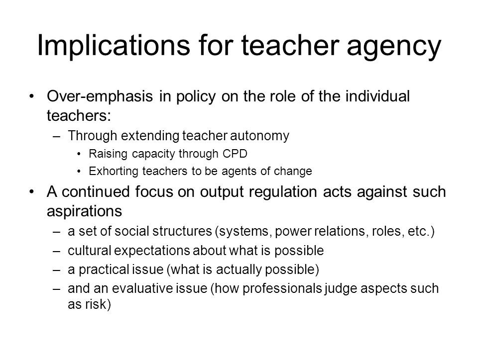Implications for teacher agency Over-emphasis in policy on the role of the individual teachers: –Through extending teacher autonomy Raising capacity through CPD Exhorting teachers to be agents of change A continued focus on output regulation acts against such aspirations –a set of social structures (systems, power relations, roles, etc.) –cultural expectations about what is possible –a practical issue (what is actually possible) –and an evaluative issue (how professionals judge aspects such as risk)
