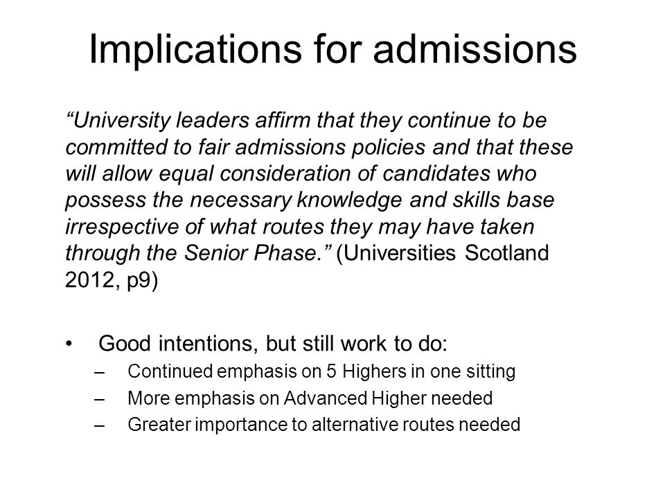 Implications for admissions University leaders affirm that they continue to be committed to fair admissions policies and that these will allow equal consideration of candidates who possess the necessary knowledge and skills base irrespective of what routes they may have taken through the Senior Phase. (Universities Scotland 2012, p9) Good intentions, but still work to do: –Continued emphasis on 5 Highers in one sitting –More emphasis on Advanced Higher needed –Greater importance to alternative routes needed