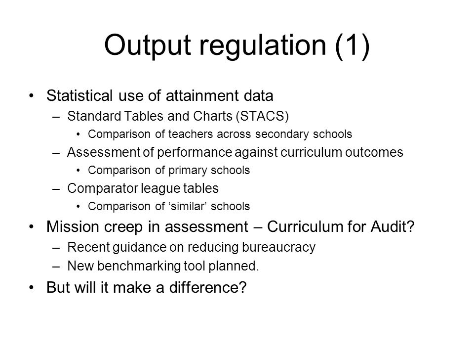 Output regulation (1) Statistical use of attainment data –Standard Tables and Charts (STACS) Comparison of teachers across secondary schools –Assessment of performance against curriculum outcomes Comparison of primary schools –Comparator league tables Comparison of 'similar' schools Mission creep in assessment – Curriculum for Audit.