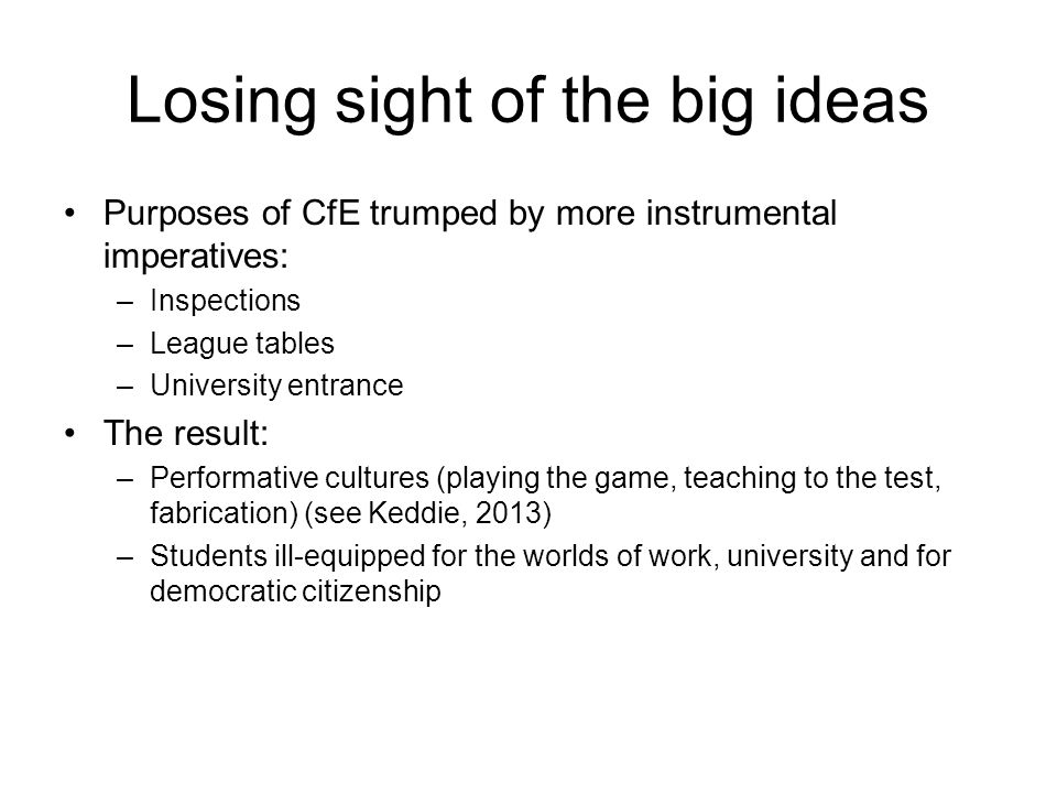 Losing sight of the big ideas Purposes of CfE trumped by more instrumental imperatives: –Inspections –League tables –University entrance The result: –Performative cultures (playing the game, teaching to the test, fabrication) (see Keddie, 2013) –Students ill-equipped for the worlds of work, university and for democratic citizenship