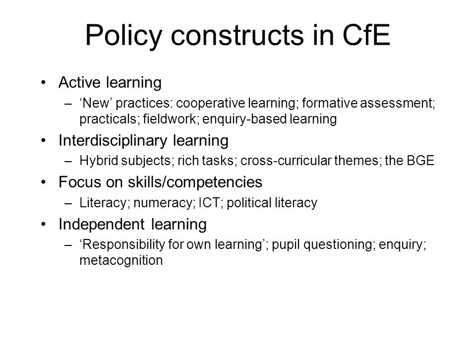 Policy constructs in CfE Active learning –'New' practices: cooperative learning; formative assessment; practicals; fieldwork; enquiry-based learning Interdisciplinary learning –Hybrid subjects; rich tasks; cross-curricular themes; the BGE Focus on skills/competencies –Literacy; numeracy; ICT; political literacy Independent learning –'Responsibility for own learning'; pupil questioning; enquiry; metacognition